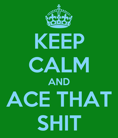 Poster: KEEP CALM AND ACE THAT SHIT