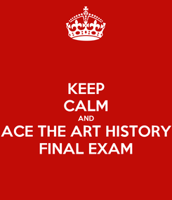 Poster: KEEP CALM AND ACE THE ART HISTORY FINAL EXAM