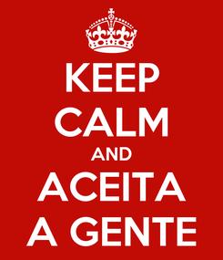 Poster: KEEP CALM AND ACEITA A GENTE