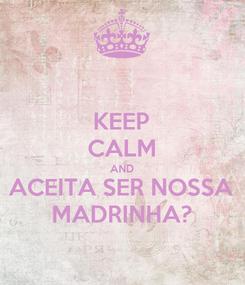 Poster: KEEP CALM AND ACEITA SER NOSSA MADRINHA?