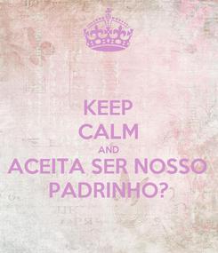 Poster: KEEP CALM AND ACEITA SER NOSSO PADRINHO?