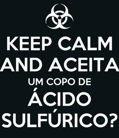 Poster: KEEP CALM AND ACEITA UM COPO DE ÁCIDO SULFÚRICO?