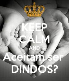 Poster: KEEP CALM AND Aceitam ser  DINDOS?