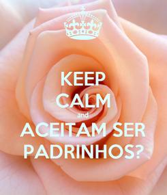 Poster: KEEP CALM and ACEITAM SER PADRINHOS?