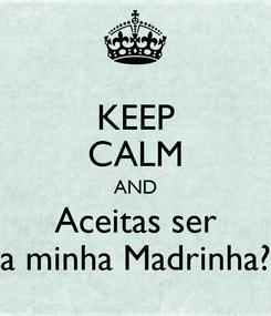 Poster: KEEP CALM AND Aceitas ser a minha Madrinha?