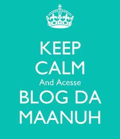 Poster: KEEP CALM And Acesse BLOG DA MAANUH