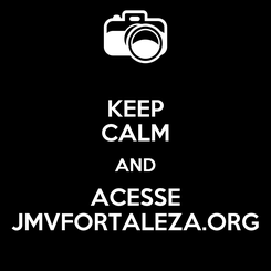 Poster: KEEP CALM AND ACESSE JMVFORTALEZA.ORG