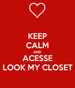Poster: KEEP CALM AND ACESSE LOOK MY CLOSET