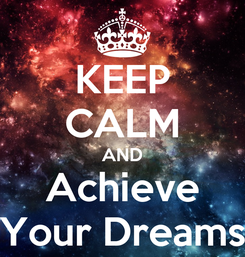 Poster: KEEP CALM AND Achieve Your Dreams