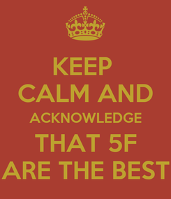 Poster: KEEP  CALM AND ACKNOWLEDGE THAT 5F ARE THE BEST