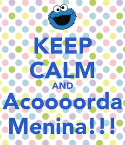 Poster: KEEP CALM AND Acoooorda Menina!!!