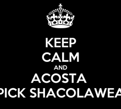 Poster: KEEP CALM AND ACOSTA  PICK SHACOLAWEA