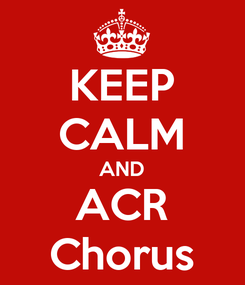 Poster: KEEP CALM AND ACR Chorus