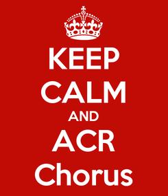 Poster: KEEP CALM AND ACR Chorus