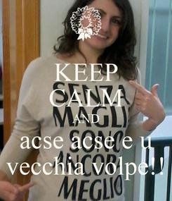 Poster: KEEP CALM AND acse acse e u vecchia volpe!!