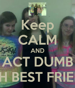 Poster: Keep CALM AND ACT DUMB WITH BEST FRIENDS