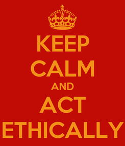 Poster: KEEP CALM AND ACT ETHICALLY