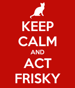 Poster: KEEP CALM AND ACT FRISKY