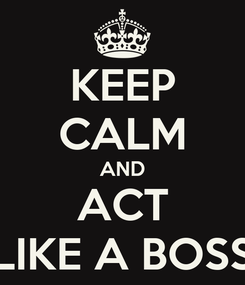 Poster: KEEP CALM AND ACT LIKE A BOSS