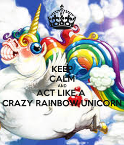 Poster: KEEP CALM AND ACT LIKE A  CRAZY RAINBOW UNICORN