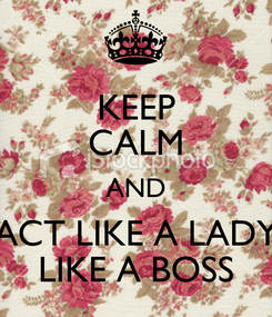 Poster: KEEP CALM AND ACT LIKE A LADY LIKE A BOSS