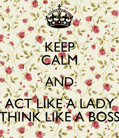 Poster: KEEP CALM AND ACT LIKE A LADY THINK LIKE A BOSS