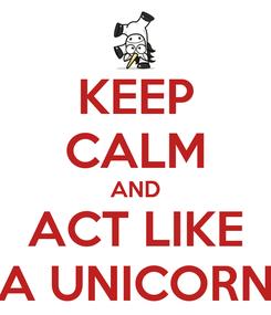 Poster: KEEP CALM AND ACT LIKE A UNICORN