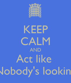 Poster: KEEP CALM AND Act like  Nobody's looking