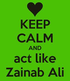 Poster: KEEP CALM AND act like Zainab Ali