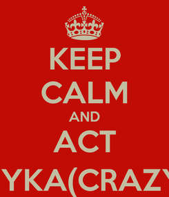 Poster: KEEP CALM AND ACT MYKA(CRAZY)