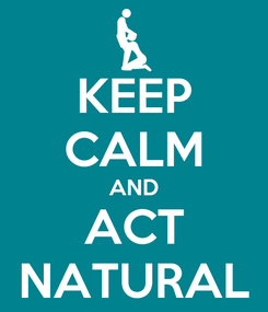 Poster: KEEP CALM AND ACT NATURAL