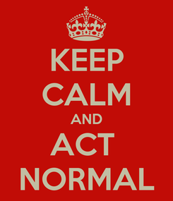 Poster: KEEP CALM AND ACT  NORMAL