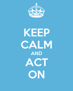 Poster: KEEP CALM AND ACT ON