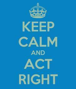 Poster: KEEP CALM AND ACT RIGHT