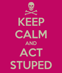 Poster: KEEP CALM AND ACT STUPED
