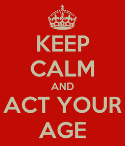 Poster: KEEP CALM AND ACT YOUR AGE