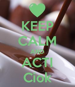 Poster: KEEP CALM AND ACTI Ciok