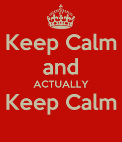 Poster: Keep Calm and ACTUALLY Keep Calm