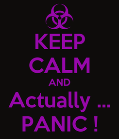 Poster: KEEP CALM AND Actually ... PANIC !