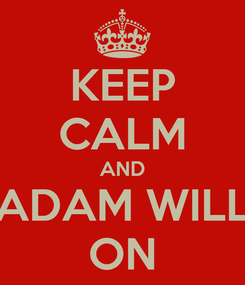 Poster: KEEP CALM AND ADAM WILL ON