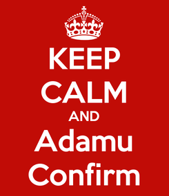 Poster: KEEP CALM AND Adamu Confirm