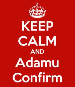 Poster: KEEP CALM AND Adamu Confirm
