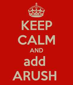 Poster: KEEP CALM AND add  ARUSH