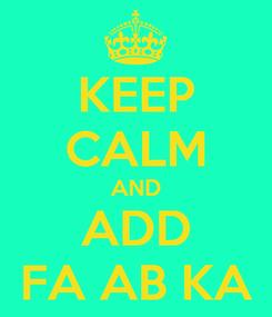 Poster: KEEP CALM AND ADD FA AB KA