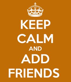 Poster: KEEP CALM AND ADD FRIENDS