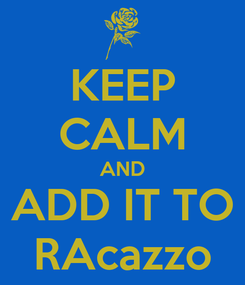 Poster: KEEP CALM AND ADD IT TO RAcazzo