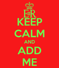 Poster: KEEP CALM AND ADD ME