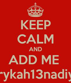 Poster: KEEP CALM AND ADD ME  erykah13nadiya