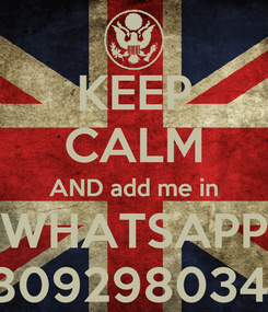 Poster: KEEP CALM AND add me in WHATSAPP 18092980346