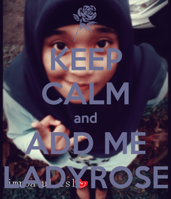 Poster: KEEP CALM and ADD ME LADYROSE